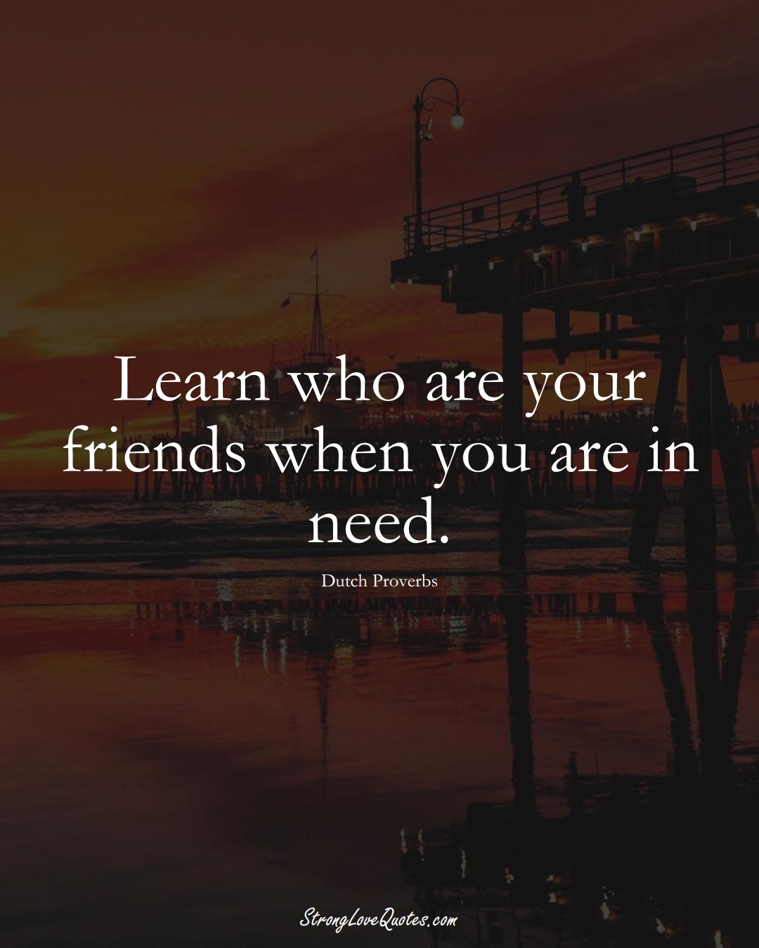 Learn who are your friends when you are in need. (Dutch Sayings);  #EuropeanSayings