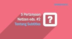 5 Pertanyaan Netizen #2 Tentang Subtitle