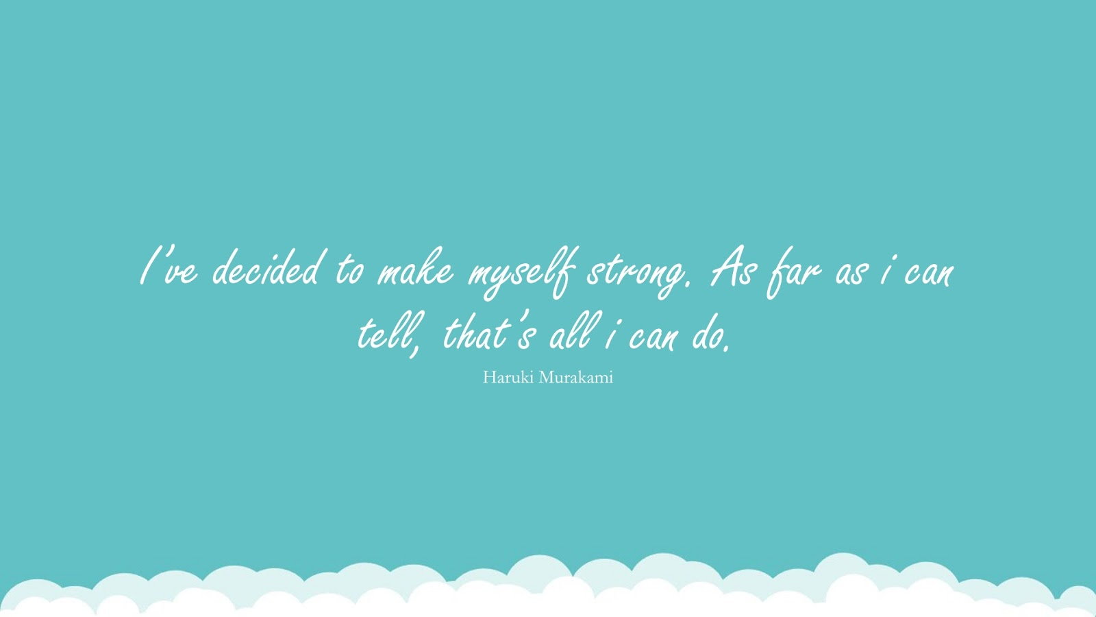 I've decided to make myself strong. As far as i can tell, that's all i can do. (Haruki Murakami);  #BeingStrongQuotes