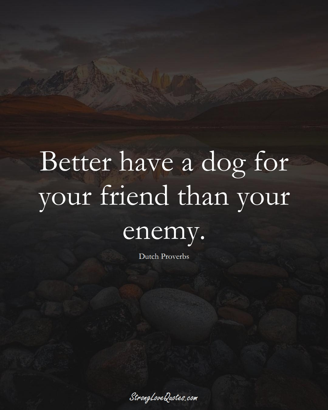Better have a dog for your friend than your enemy. (Dutch Sayings);  #EuropeanSayings