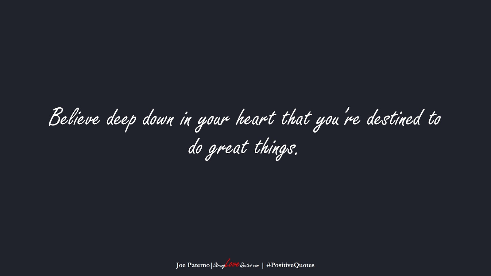 Believe deep down in your heart that you're destined to do great things. (Joe Paterno);  #PositiveQuotes