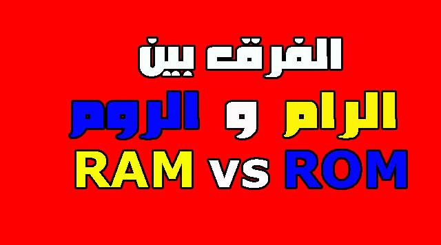 تعرف على الفرق بين الرام RAM و الروم ROM ؟