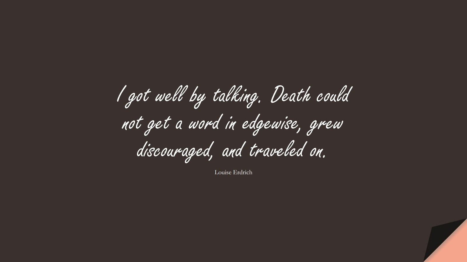 I got well by talking. Death could not get a word in edgewise, grew discouraged, and traveled on. (Louise Erdrich);  #HealthQuotes