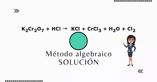 K2Cr207 + HCl → KCl + CrCl3 + H2O + Cl2 Método Algebraico