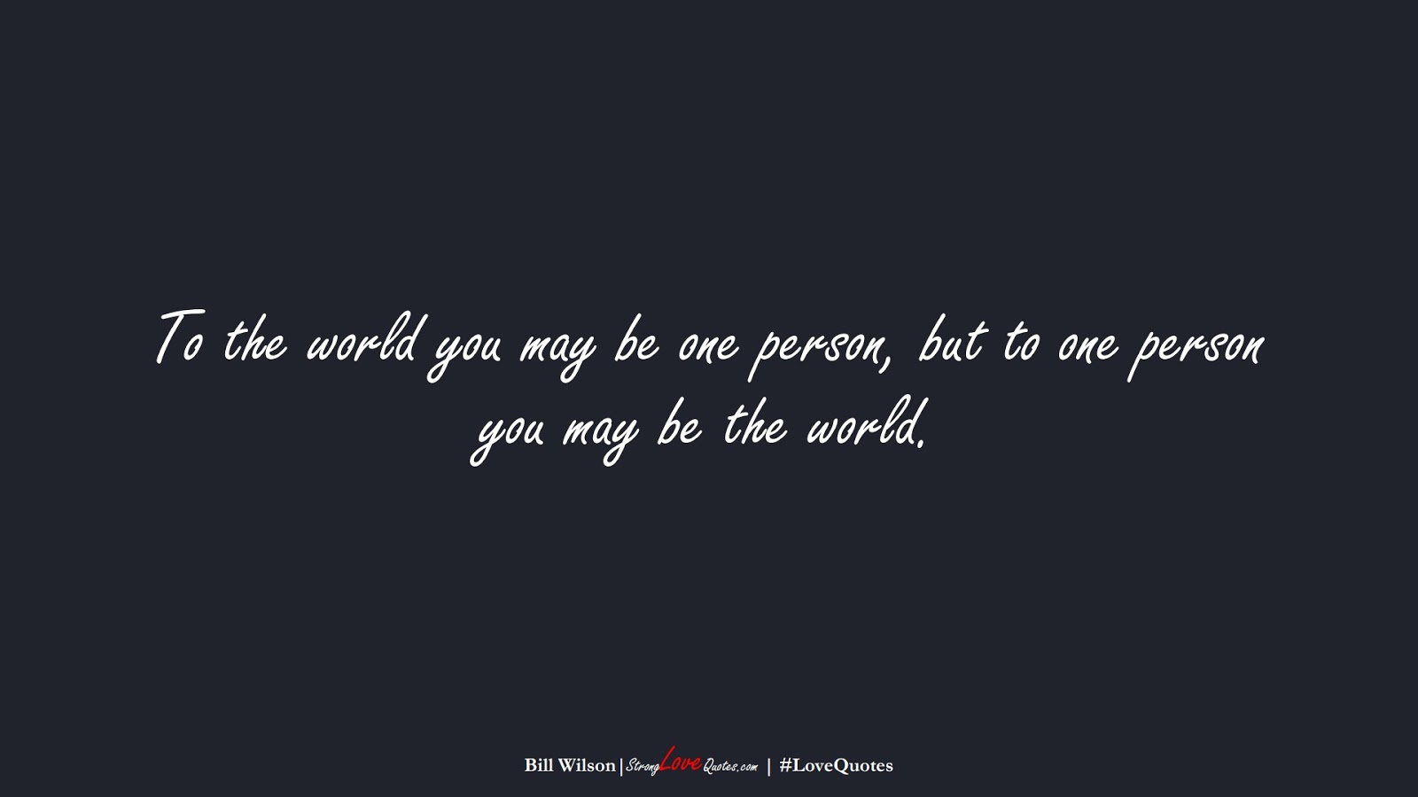 To the world you may be one person, but to one person you may be the world. (Bill Wilson);  #LoveQuotes