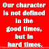 Our character is not defined in the good times, but in hard times.