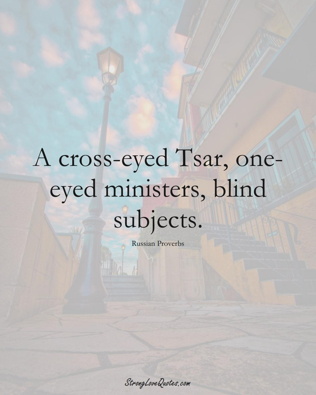 A cross-eyed Tsar, one-eyed ministers, blind subjects. (Russian Sayings);  #AsianSayings