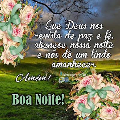 Que Deus nos revista de paz e fé,   abençoe nossa noite   e nos dê um lindo amanhecer.  Amém!  Boa Noite!