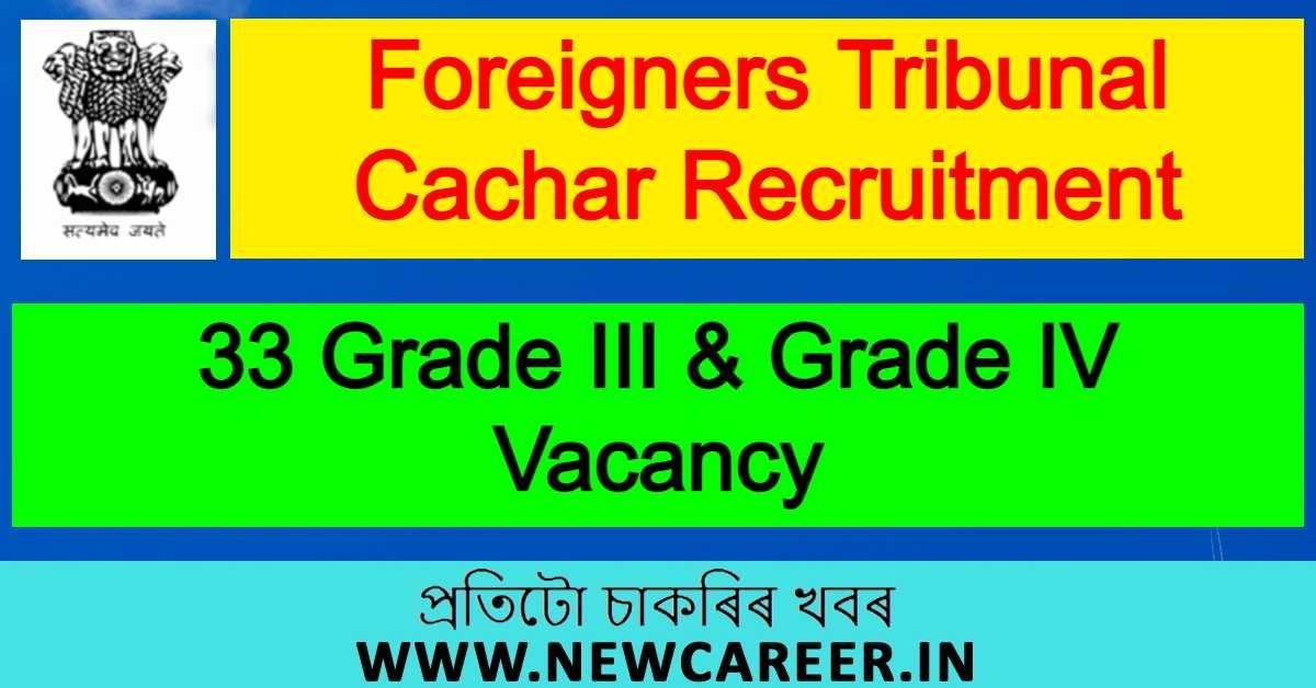Foreigners Tribunal Cachar Recruitment 2021 : Apply For 33 Grade III & Grade IV Vacancy
