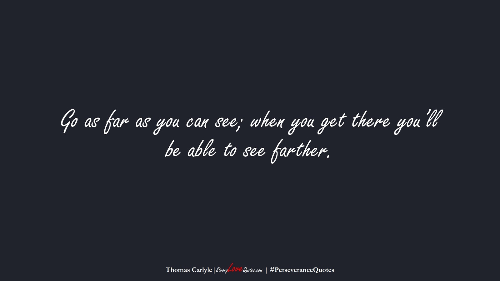 Go as far as you can see; when you get there you'll be able to see farther. (Thomas Carlyle);  #PerseveranceQuotes