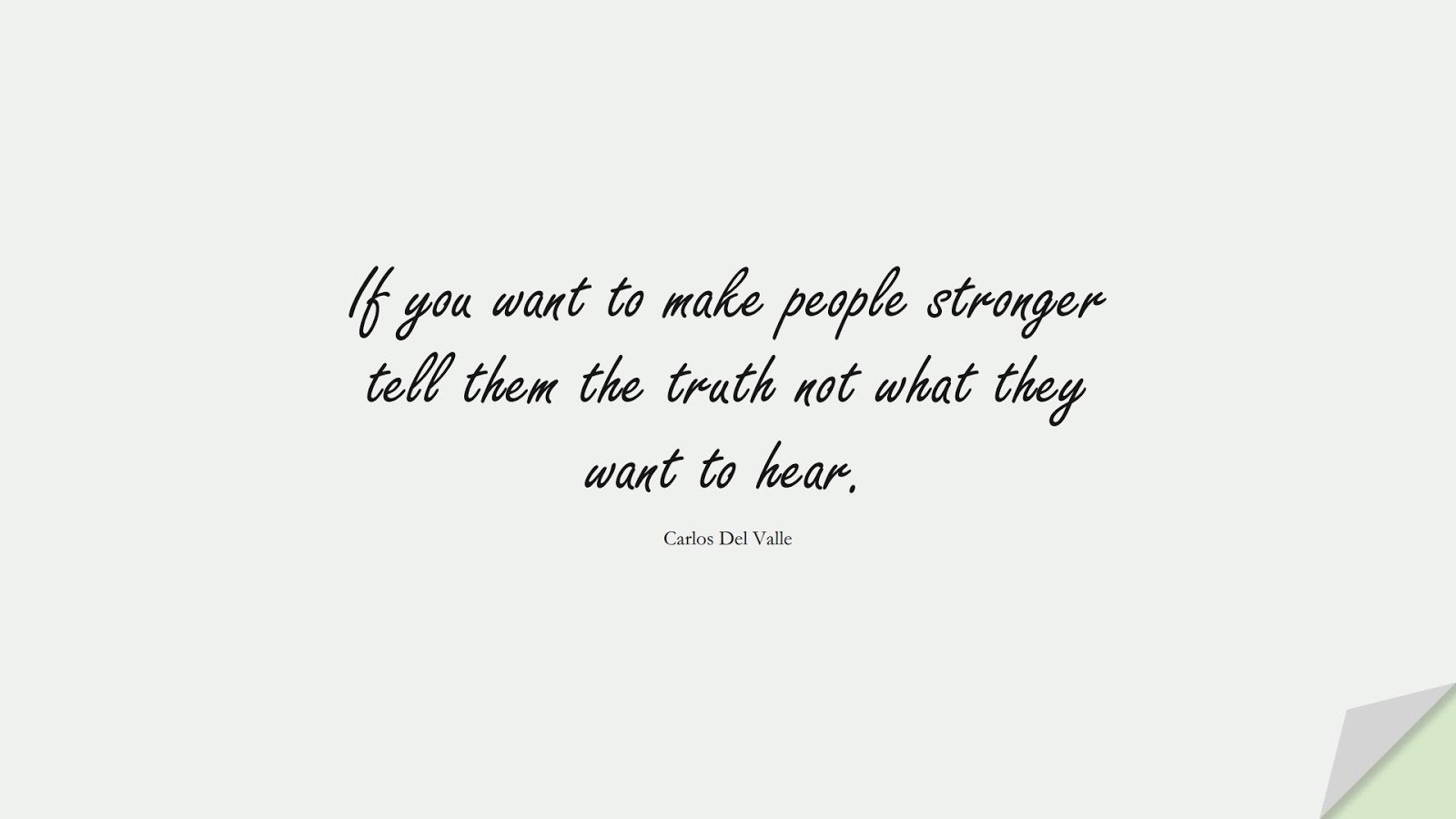 If you want to make people stronger tell them the truth not what they want to hear. (Carlos Del Valle);  #BeingStrongQuotes