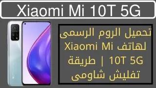 تحميل الروم الرسمى لهاتف Xiaomi Mi 10T 5G  طريقة تفليش شاومى