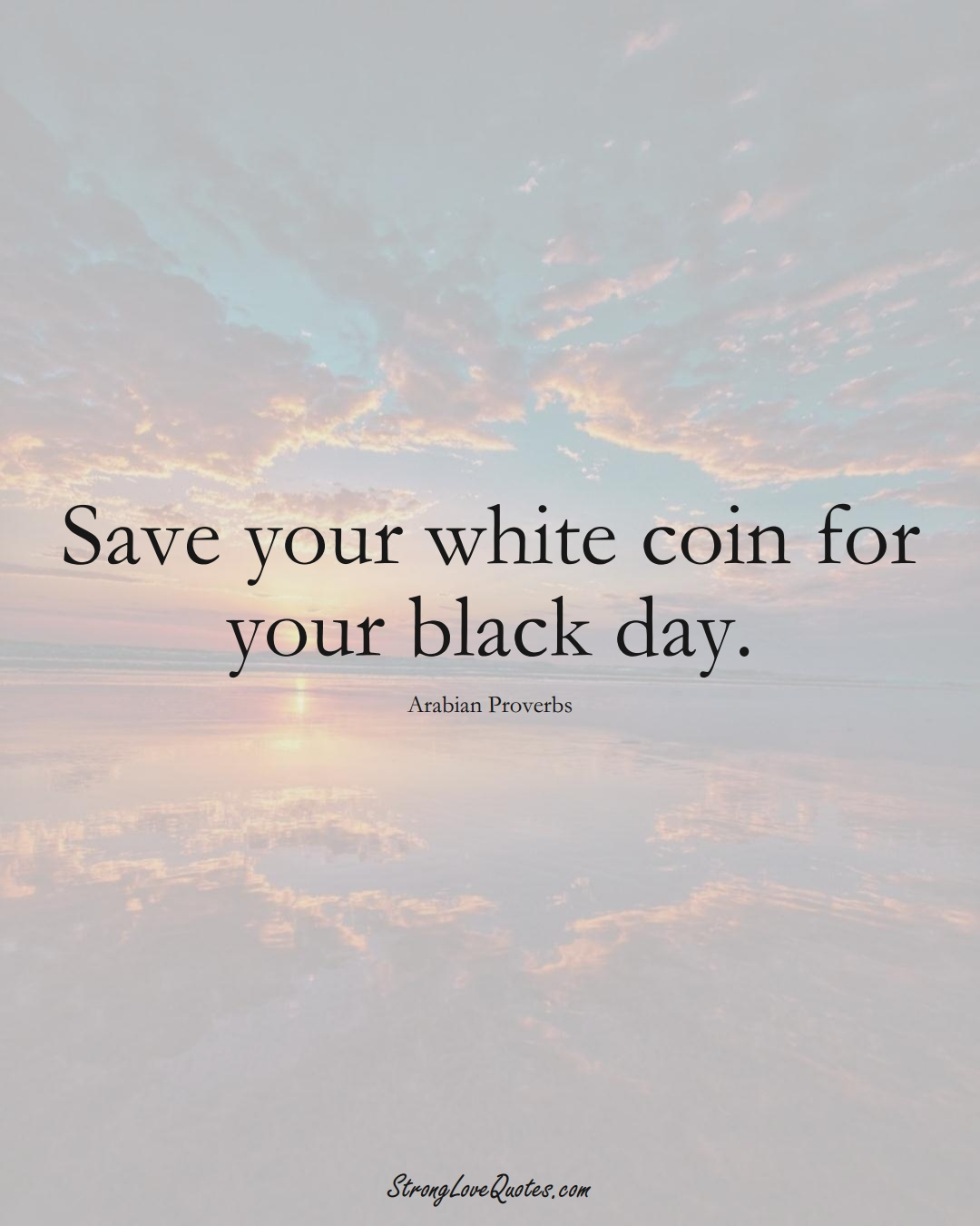 Save your white coin for your black day. (Arabian Sayings);  #aVarietyofCulturesSayings