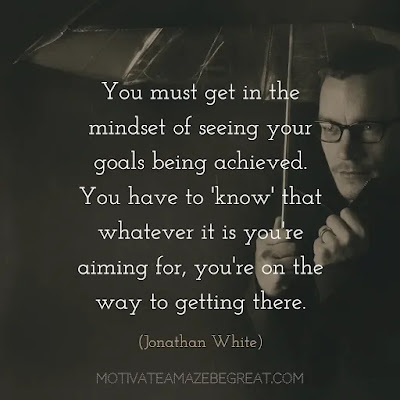 """Quotes On Achievement Of Goals: """"You must get in the mindset of seeing your goals being achieved. You have to 'know' that whatever it is you're aiming for, you're on the way to getting there."""" - Jonathan White"""