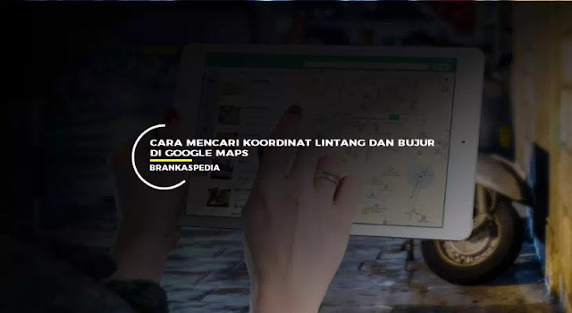 Cara Mencari Koordinat Lintang dan Bujur di Google Maps