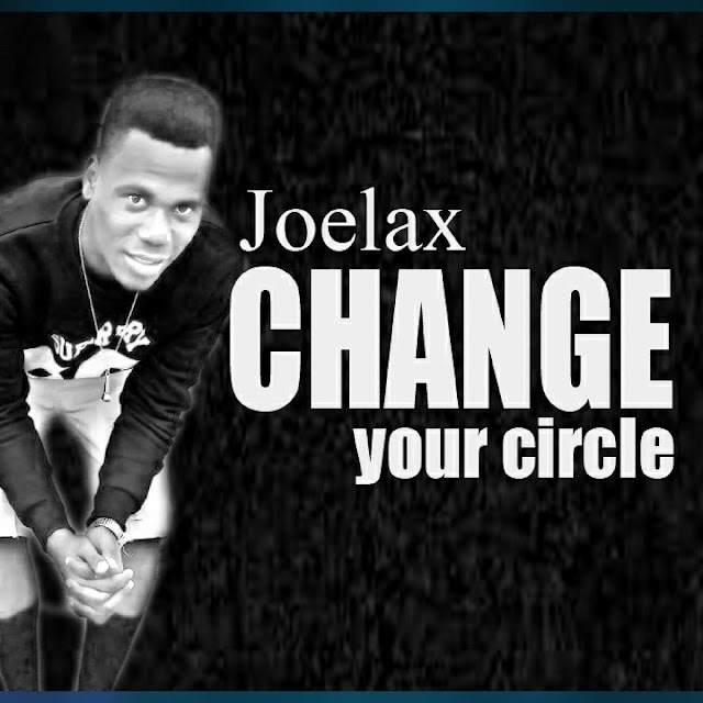 MUSIC: Joelax- CHANGE YOUR CIRCLE