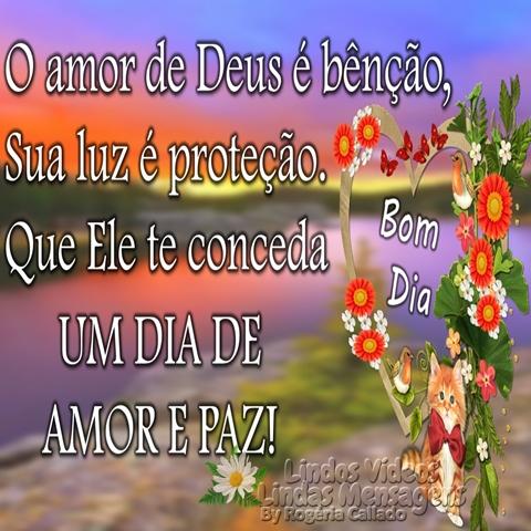O amor de Deus é bênção,  Sua luz é proteção.  Que Ele te conceda  UM DIA DE  AMOR E PAZ!  Bom Dia!