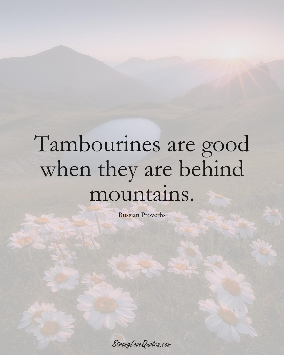 Tambourines are good when they are behind mountains. (Russian Sayings);  #AsianSayings