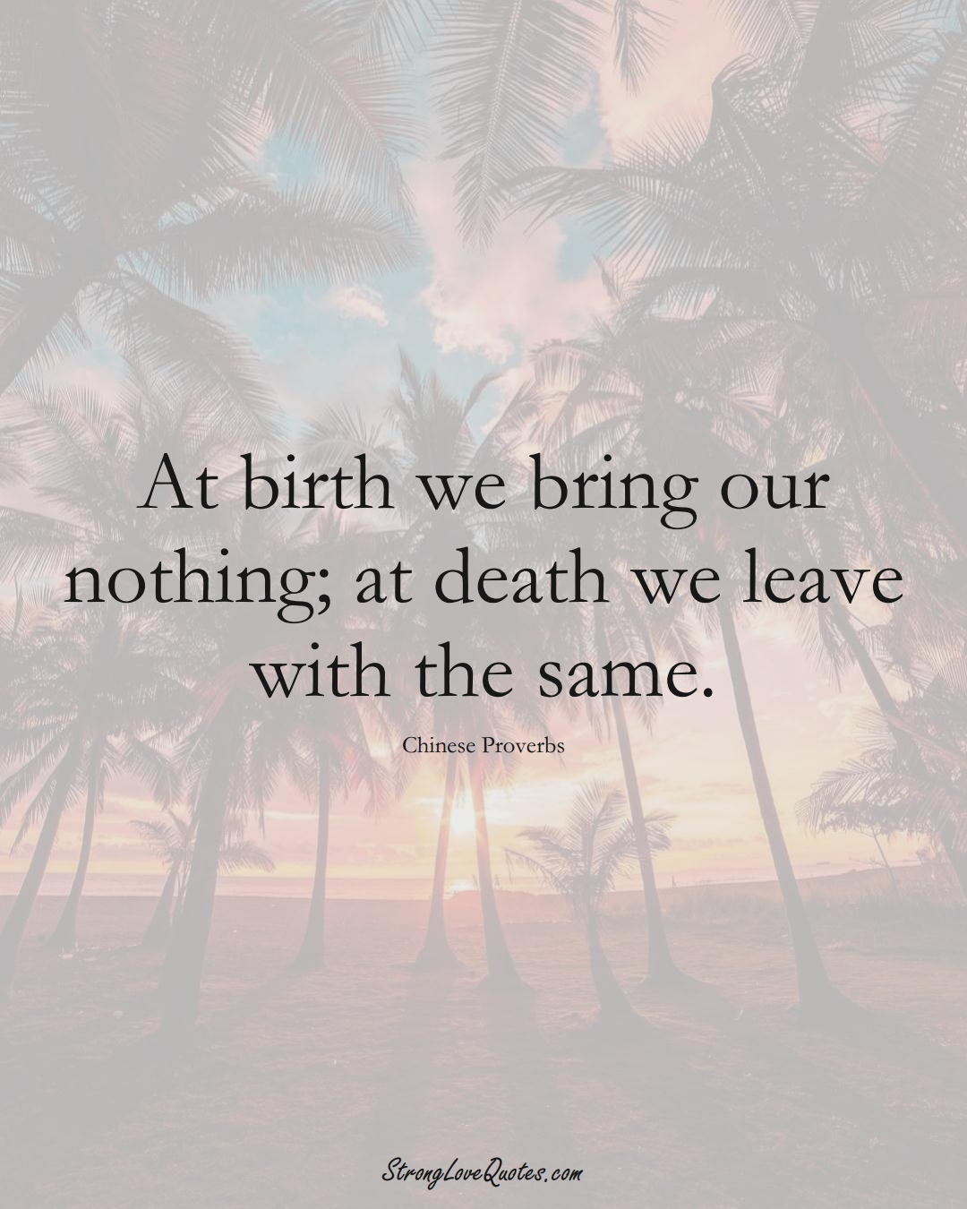 At birth we bring our nothing; at death we leave with the same. (Chinese Sayings);  #AsianSayings