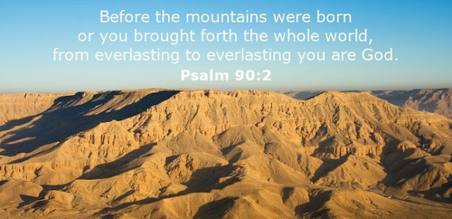 Before the mountains were born or you brought forth the whole world, from everlasting to everlasting you are God.