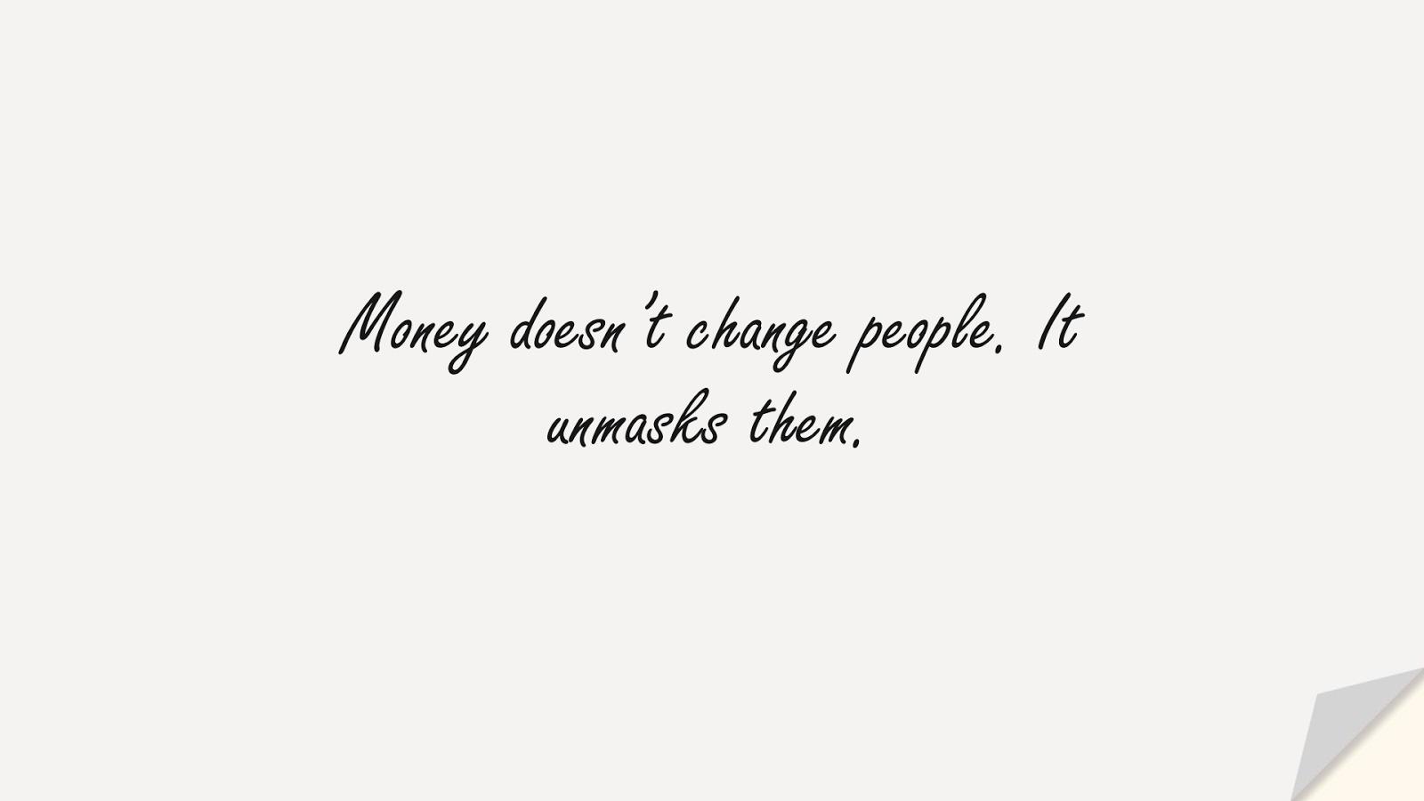 Money doesn't change people. It unmasks them.FALSE