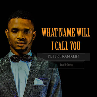 Latest Extraordinary Worship: What Name Will I Call You - Peter Franklin Feat Mr Chucks