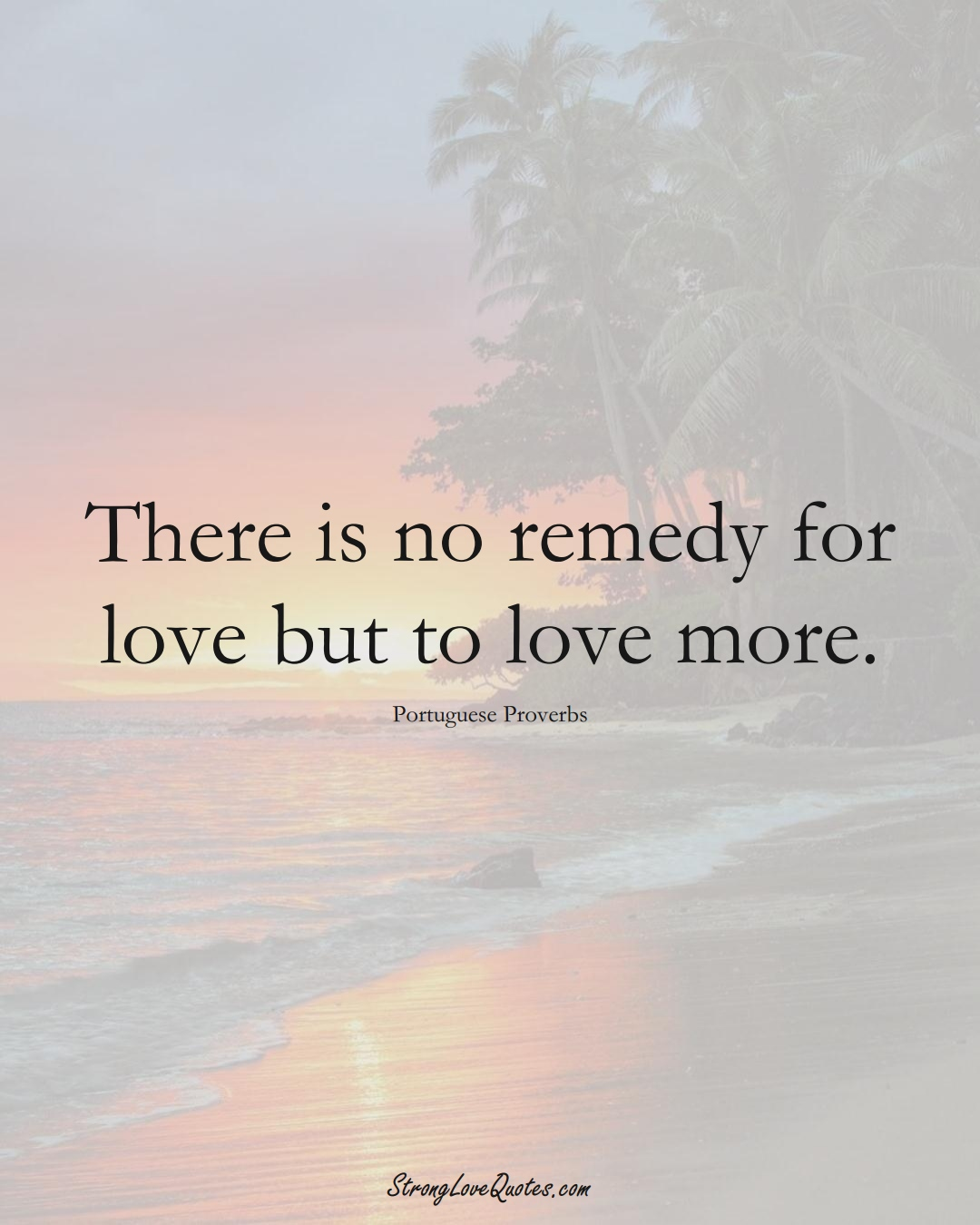 There is no remedy for love but to love more. (Portuguese Sayings);  #EuropeanSayings