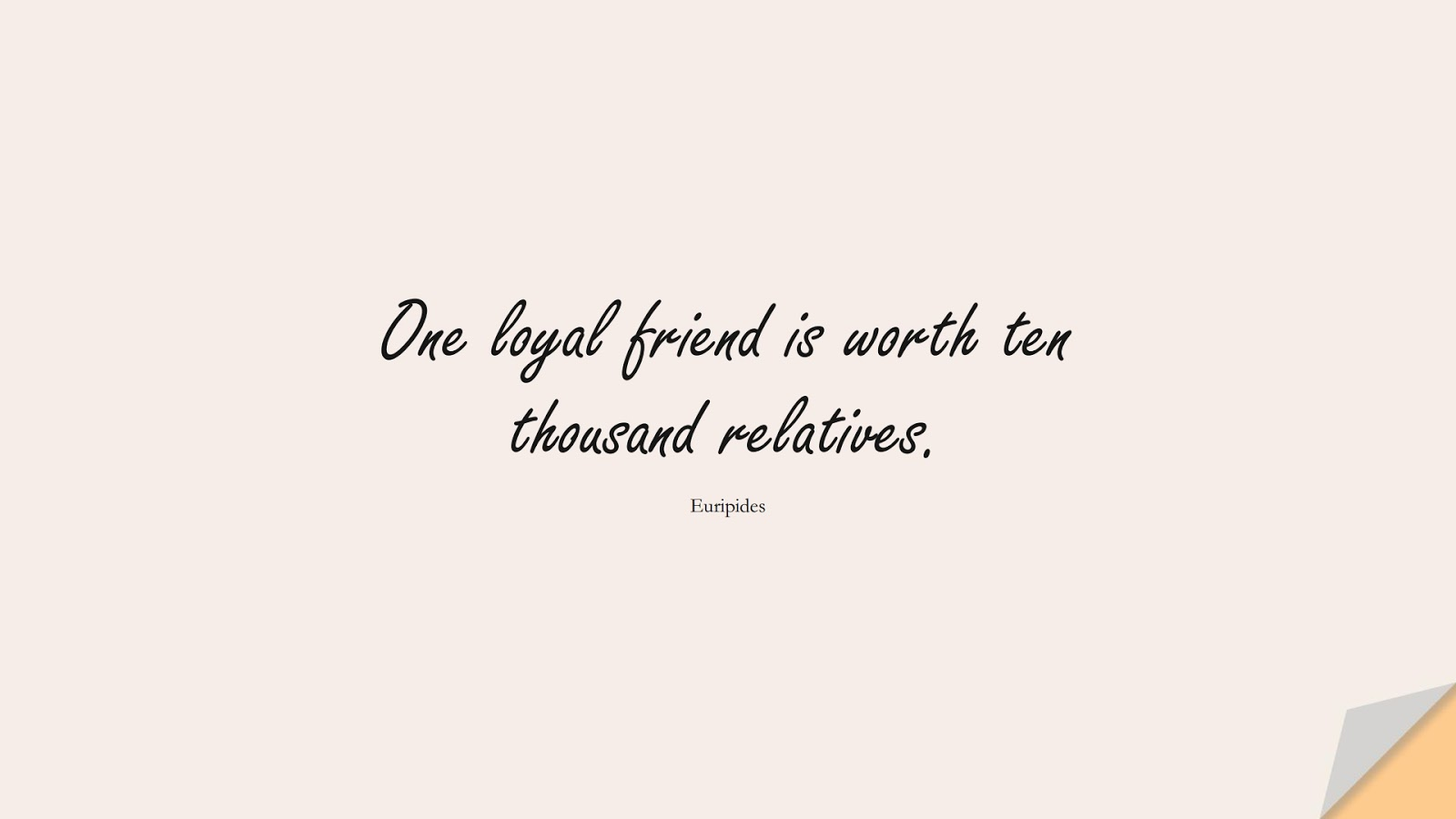 One loyal friend is worth ten thousand relatives. (Euripides);  #ShortQuotes