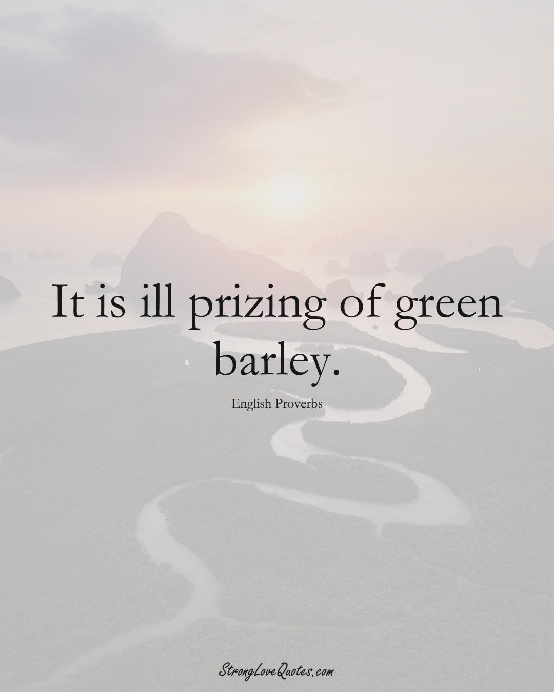 It is ill prizing of green barley. (English Sayings);  #EuropeanSayings