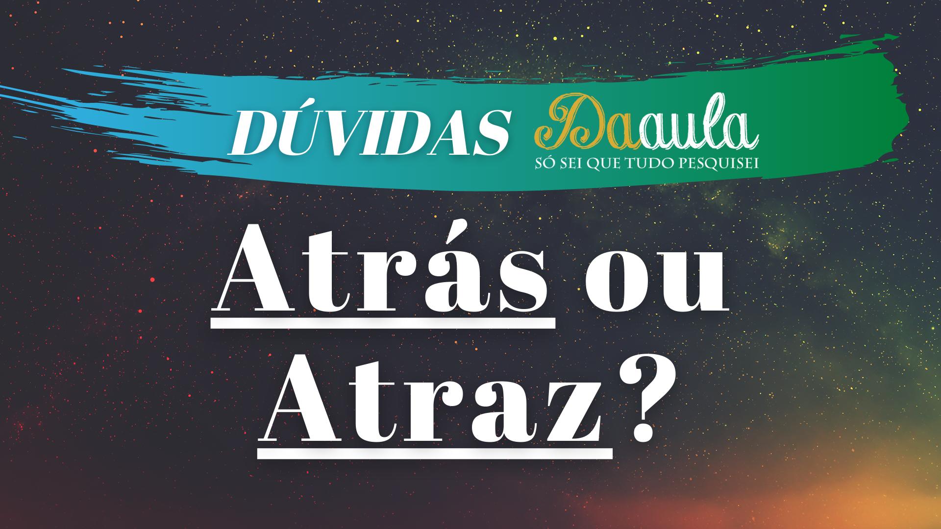 Qual a forma correta, Atrás ou Atraz?