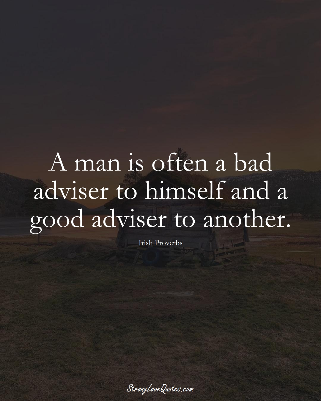 A man is often a bad adviser to himself and a good adviser to another. (Irish Sayings);  #EuropeanSayings