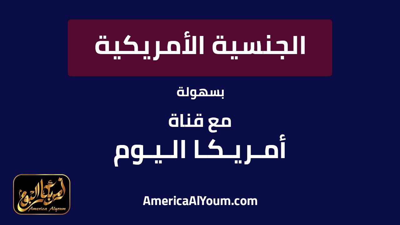 كل ما تحتاج معرفته للحصول علي الجنسية الأمريكية