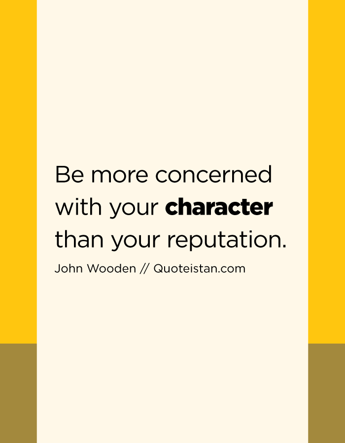 Be more concerned with your character than your reputation.