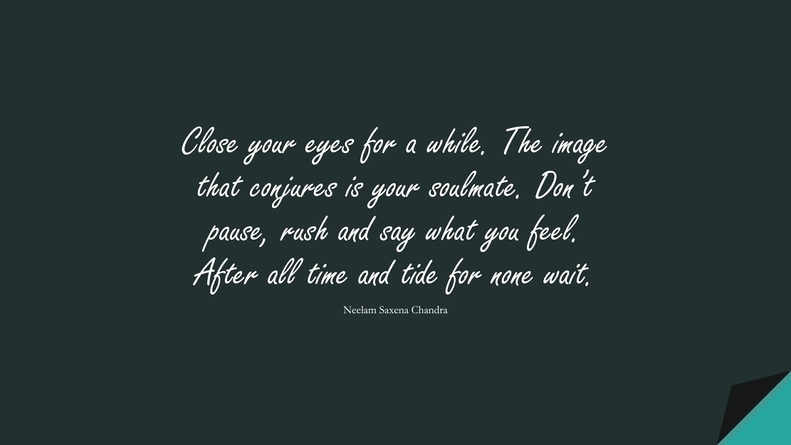 Close your eyes for a while. The image that conjures is your soulmate. Don't pause, rush and say what you feel. After all time and tide for none wait. (Neelam Saxena Chandra);  #LoveQuotes