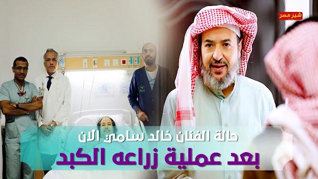 حالة الفنان خالد سامي بعد خروجة من العمليات - صحة خالد سامي الان بعدعملية زراعه الكبد - حالة الفنان خالد سامي الان