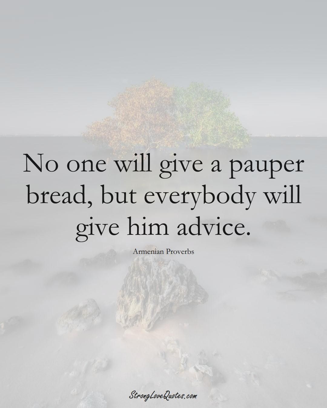 No one will give a pauper bread, but everybody will give him advice. (Armenian Sayings);  #AsianSayings