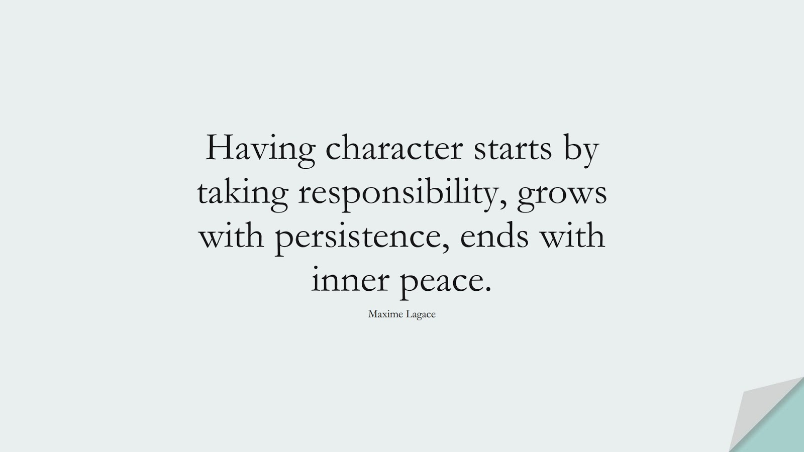 Having character starts by taking responsibility, grows with persistence, ends with inner peace. (Maxime Lagace);  #CharacterQuotes