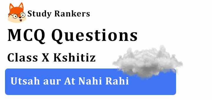 MCQ Questions for Class 10 Hindi: Ch 5 उत्साह और अट नहीं रही क्षितिज