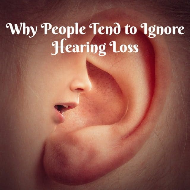 Why People Tend to Ignore Hearing Loss?