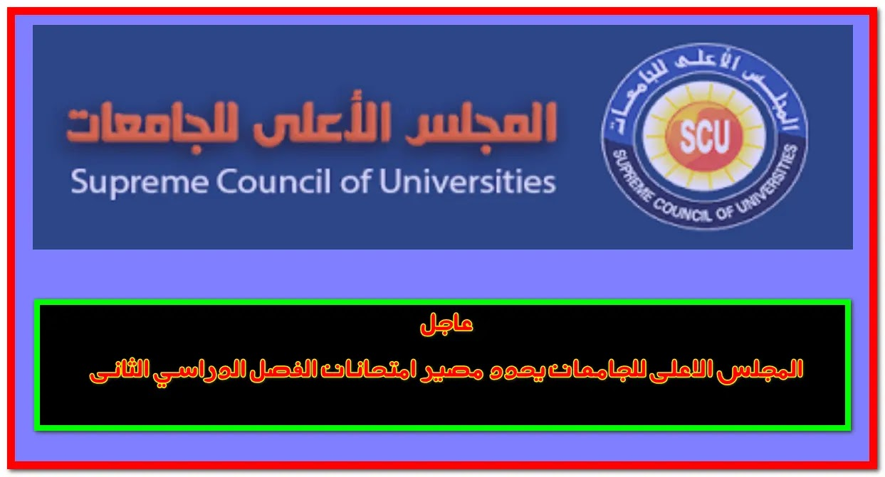 عاجل المجلس الاعلى للجامعات يحدد مصير امتحانات الفصل الدراسي الثانى