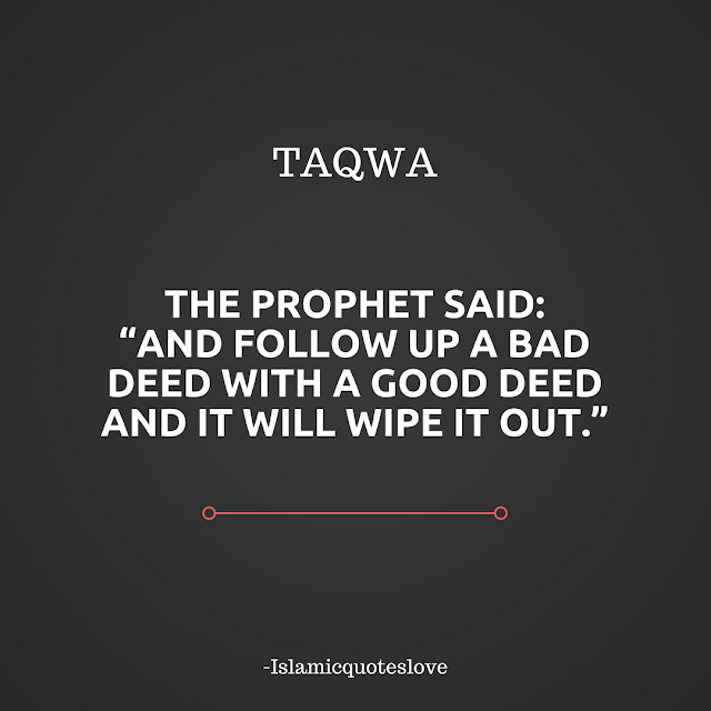 """The Prophet said: """"And follow up a bad deed with a good deed and it  will wipe it out."""" This part of the hadith illustrates that even those with taqwa, or fear of Allah (swt) may still slip and make mistakes. No one is perfect, but those who are from the mutaqeen or people of taqwa, do not persist in their sins. When they remember Allah (swt) they immediately perform a good deed to outweigh the negative effects of a bad one. Allah (swt) speaks of these people in the Qur'an: """"And be quick in the race for forgiveness from Your Lord and for Paradise as wide as the heavens and the earth, prepared for the mutaqeen, Those who spend [for Allah's cause] in prosperity and in adversity, who repress anger, and who pardon men. Verily, Allah loves the doers of good. And for those who, when they have committed some evil or wronged themselves, remember Allah and ask forgiveness for their sins – and who can forgive sins except Allah – and who do not persist in what [wrong] they have done, while they know. For such, the reward is forgiveness from their Lord, and Gardens with rivers flowing amidst them, wherein they shall abide forever. How excellent is this reward for the doers [of taqwa]."""" (Q. 3:133-136).  SubhanAllah, may Allah make us of the muttaqeen, Aameen."""