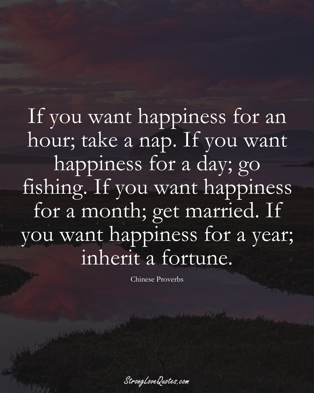 If you want happiness for an hour; take a nap. If you want happiness for a day; go fishing. If you want happiness for a month; get married. If you want happiness for a year; inherit a fortune. (Chinese Sayings);  #AsianSayings