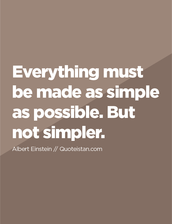 Everything must be made as simple as possible. But not simpler.