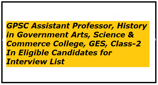 GPSC Assistant Professor, History in Government Arts, Science & Commerce College, GES, Class-2 In Eligible Candidates for Interview List