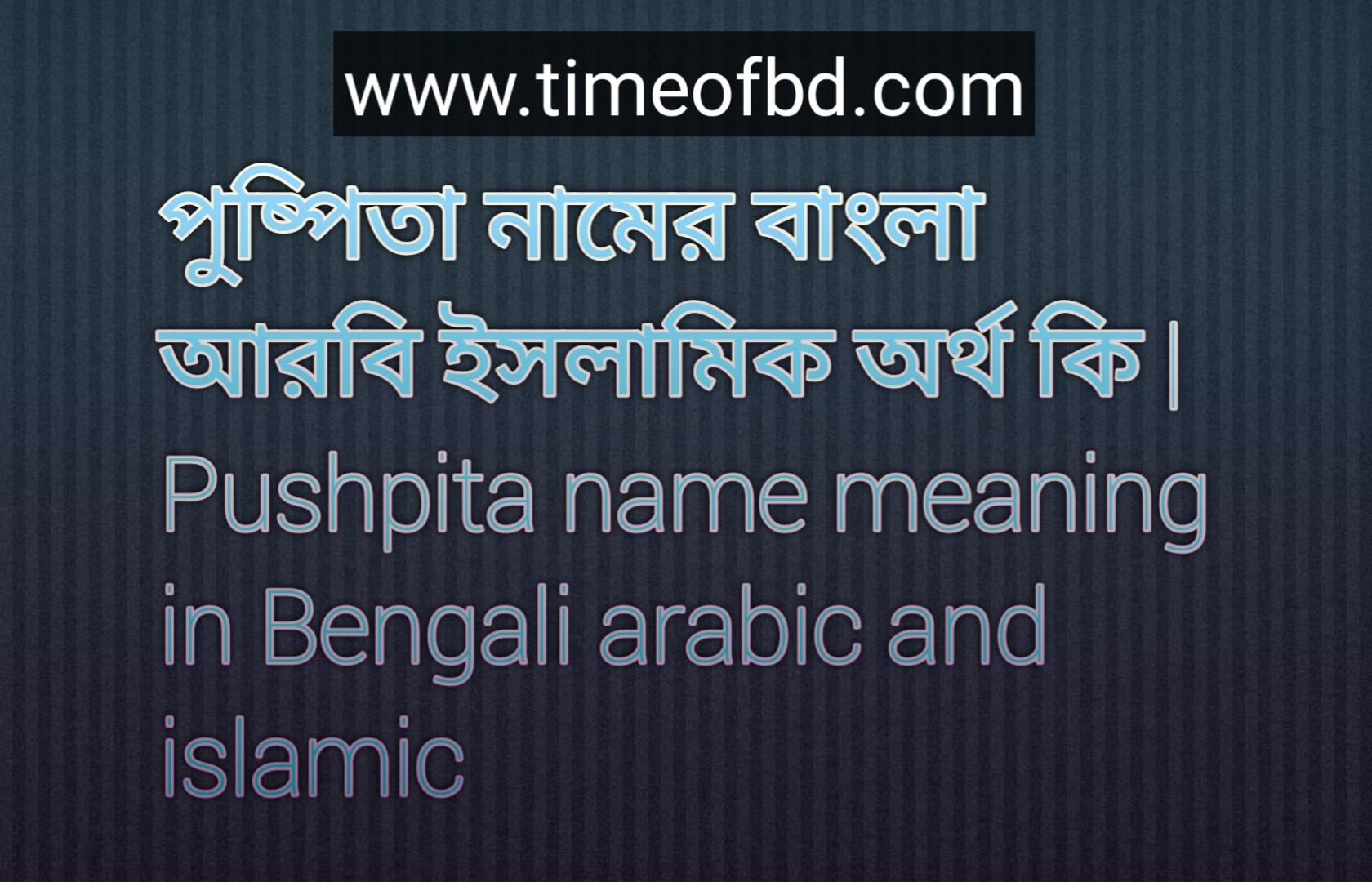 পুষ্পিতা নামের অর্থ কি, পুষ্পিতা নামের বাংলা অর্থ কি, পুষ্পিতা নামের ইসলামিক অর্থ কি, Pushpita name meaning in Bengali, পুষ্পিতা কি ইসলামিক নাম,
