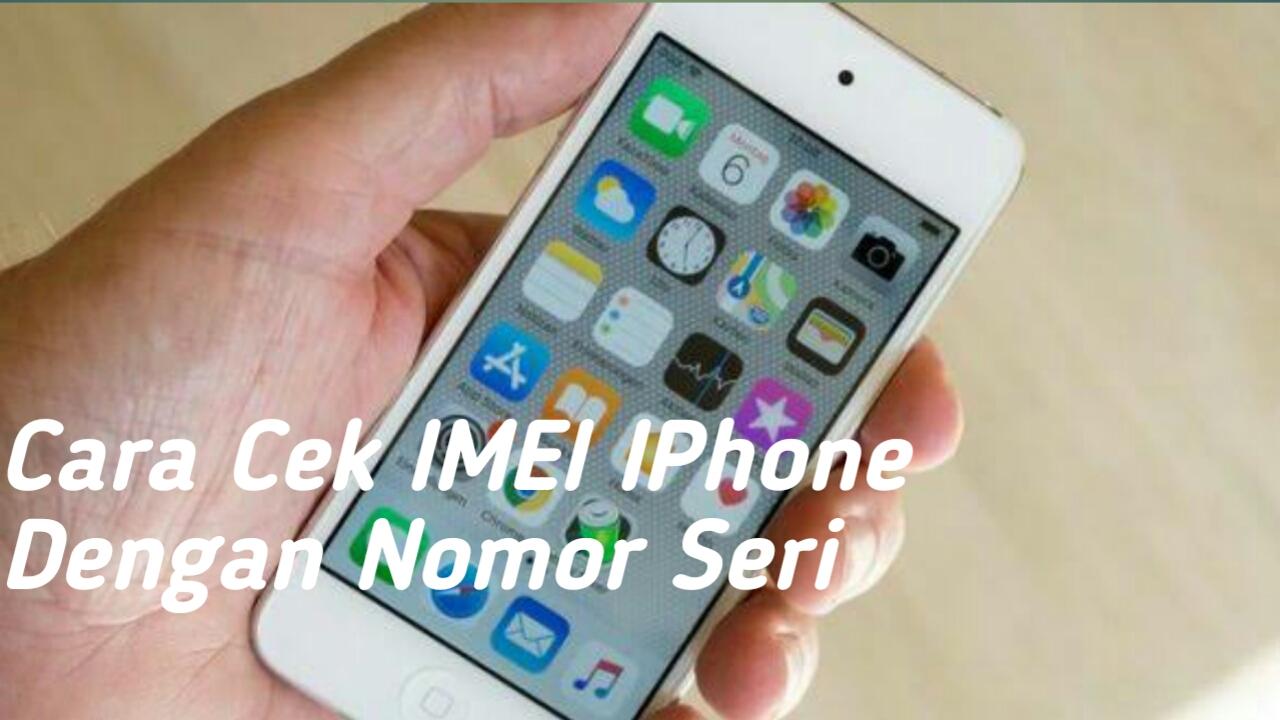 Cara Cek Imei iPhone dengan Nomor Seri tanpa Ribet