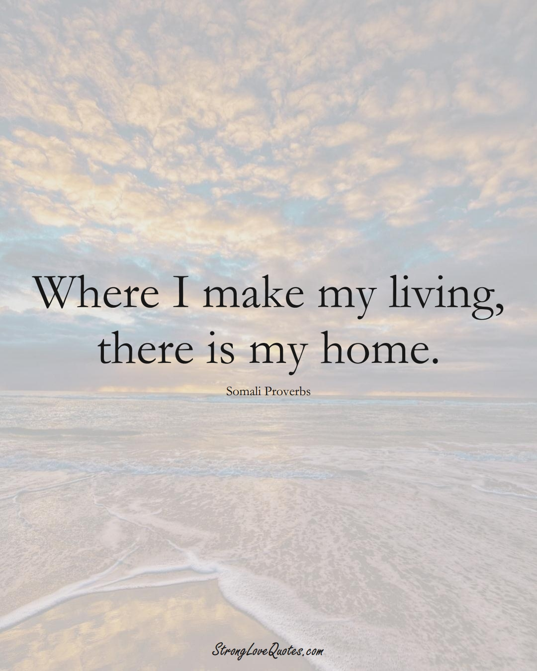 Where I make my living, there is my home. (Somali Sayings);  #AfricanSayings