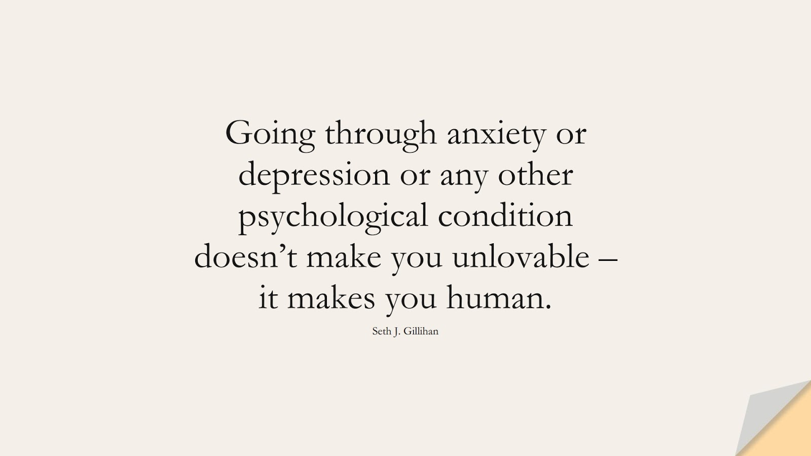 Going through anxiety or depression or any other psychological condition doesn't make you unlovable – it makes you human. (Seth J. Gillihan);  #DepressionQuotes