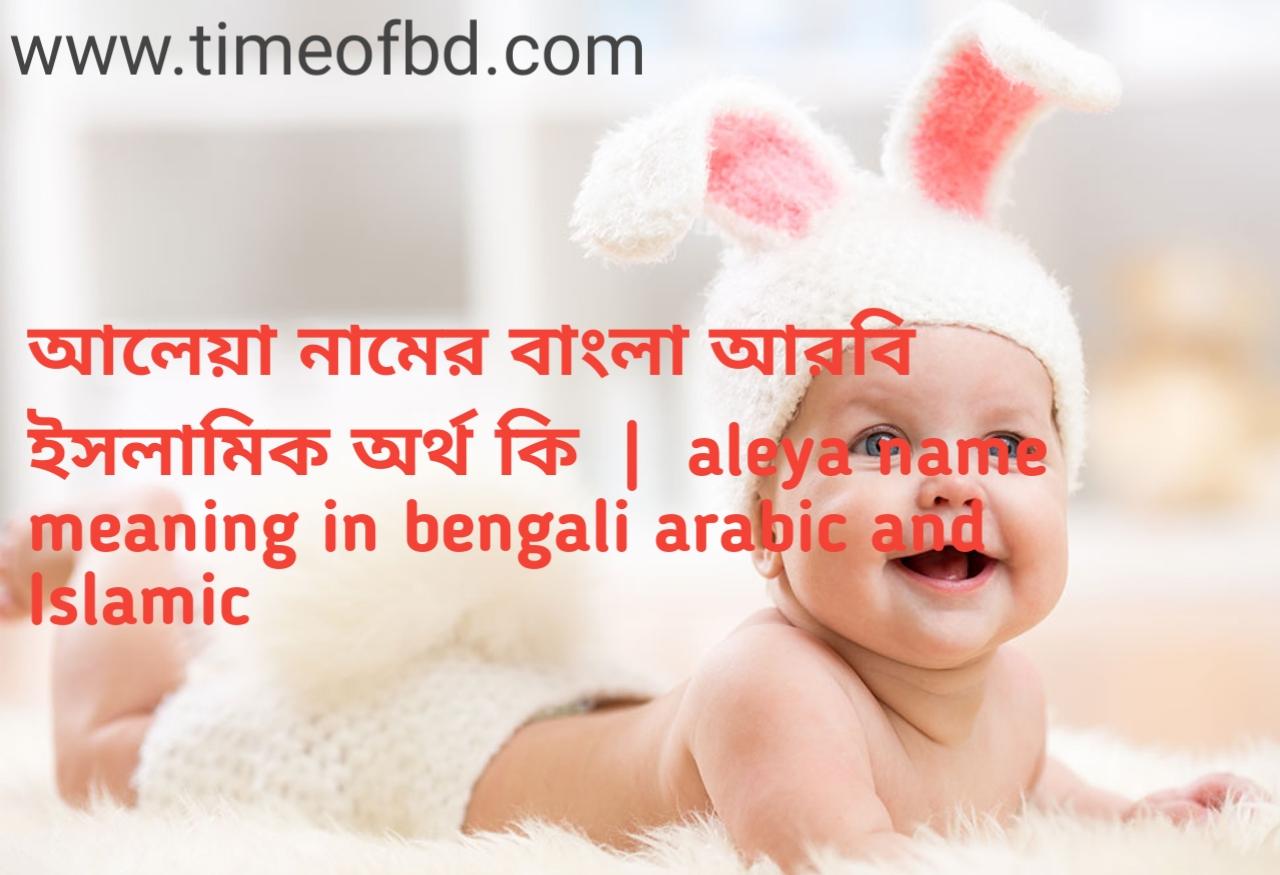 আলেয়া নামের অর্থ কী, আলেয়া নামের বাংলা অর্থ কি, আলেয়া নামের ইসলামিক অর্থ কি, aleya name meaning in bengali