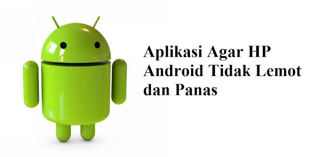 Inilah Aplikasi Android Agar HP Tidak Lemot dan Panas